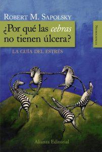 ¿Por qué las cebras no tiene úlcera?. Robert Sapolsky. Alianza Editorial